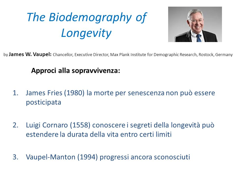 The Biodemography of Longevity 1.James Fries (1980) la morte per senescenza non può essere posticipata 2.Luigi Cornaro (1558) conoscere i segreti dell