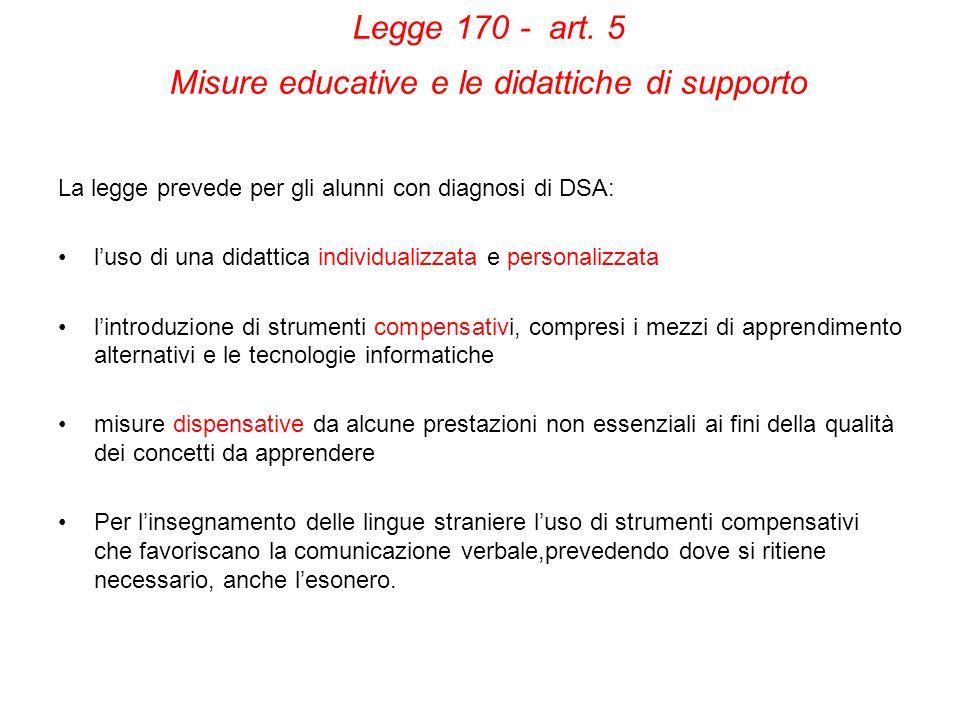 Legge 170 - art. 5 Misure educative e le didattiche di supporto La legge prevede per gli alunni con diagnosi di DSA: luso di una didattica individuali