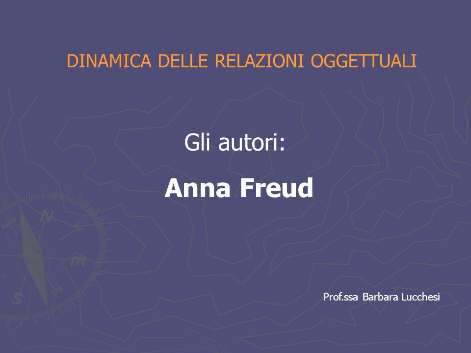 DINAMICA DELLE RELAZIONI OGGETTUALI Gli autori: Anna Freud Prof.ssa Barbara Lucchesi