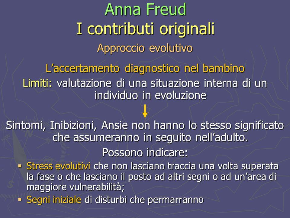 Anna Freud I contributi originali Approccio evolutivo Laccertamento diagnostico nel bambino Limiti: valutazione di una situazione interna di un individuo in evoluzione Sintomi, Inibizioni, Ansie non hanno lo stesso significato che assumeranno in seguito nelladulto.