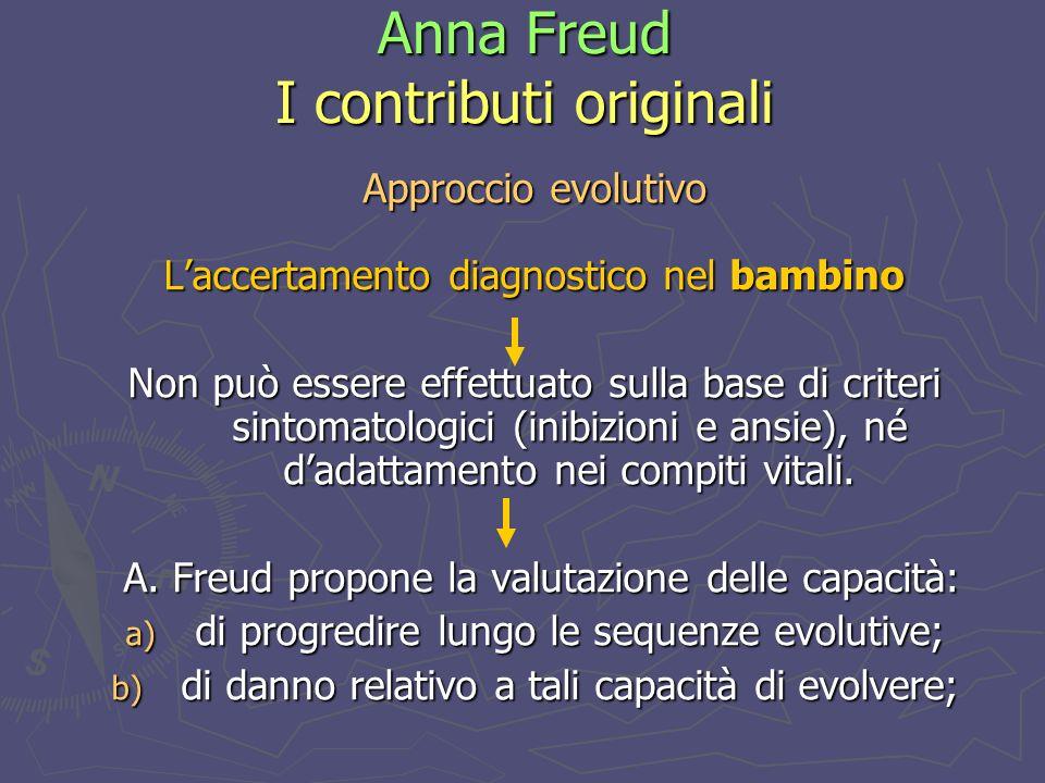 Anna Freud I contributi originali Approccio evolutivo Laccertamento diagnostico nel bambino Non può essere effettuato sulla base di criteri sintomatologici (inibizioni e ansie), né dadattamento nei compiti vitali.