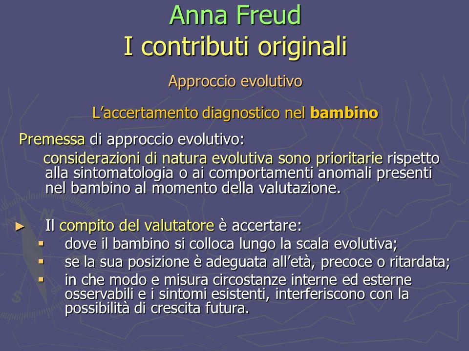 Anna Freud I contributi originali Approccio evolutivo Laccertamento diagnostico nel bambino Premessa di approccio evolutivo: Premessa di approccio evolutivo: considerazioni di natura evolutiva sono prioritarie rispetto alla sintomatologia o ai comportamenti anomali presenti nel bambino al momento della valutazione.