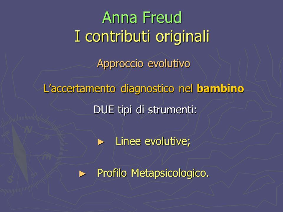 Anna Freud I contributi originali Approccio evolutivo Laccertamento diagnostico nel bambino DUE tipi di strumenti: DUE tipi di strumenti: Linee evolutive; Linee evolutive; Profilo Metapsicologico.