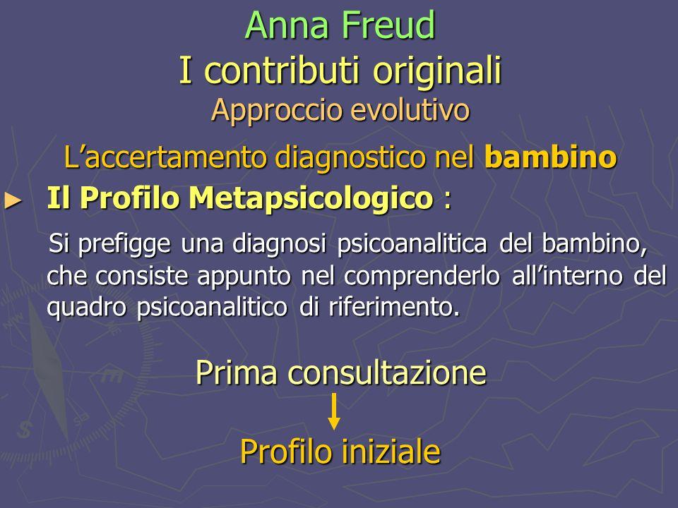 Anna Freud I contributi originali Approccio evolutivo Laccertamento diagnostico nel bambino Il Profilo Metapsicologico : Il Profilo Metapsicologico : Si prefigge una diagnosi psicoanalitica del bambino, che consiste appunto nel comprenderlo allinterno del quadro psicoanalitico di riferimento.