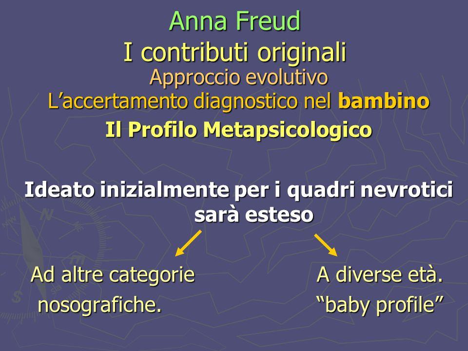 Anna Freud I contributi originali Approccio evolutivo Laccertamento diagnostico nel bambino Il Profilo Metapsicologico Ideato inizialmente per i quadri nevrotici sarà esteso Ad altre categorie A diverse età.