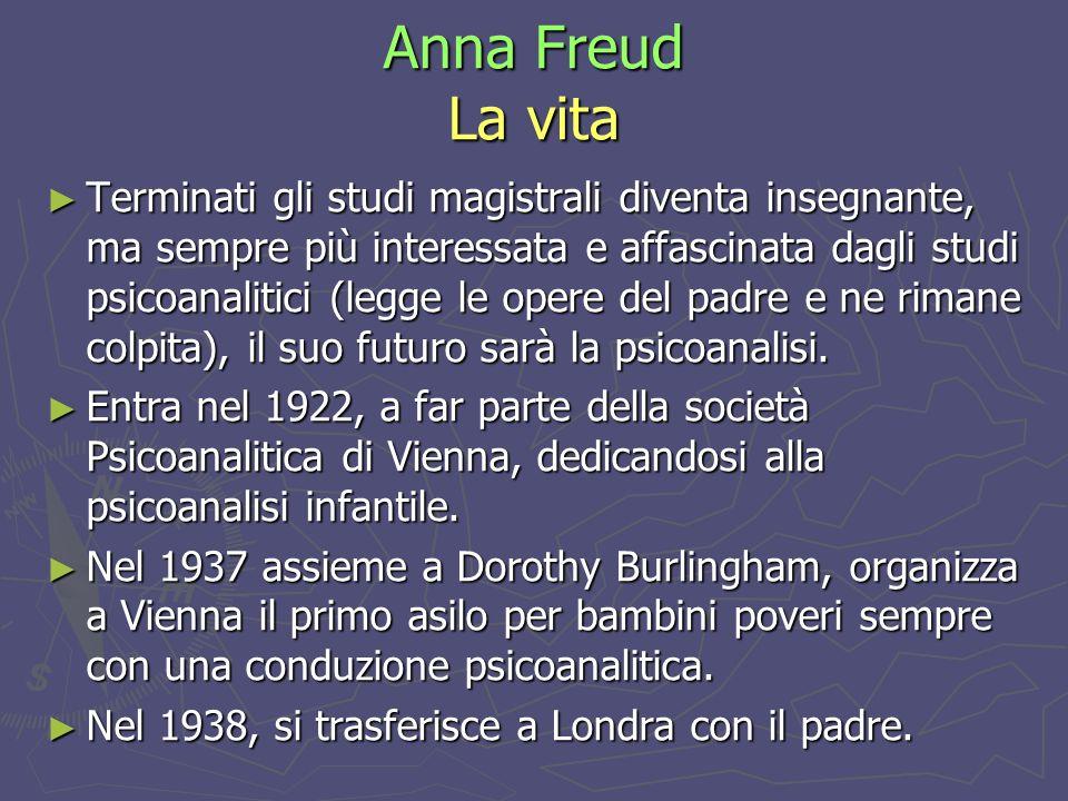 Anna Freud La vita Terminati gli studi magistrali diventa insegnante, ma sempre più interessata e affascinata dagli studi psicoanalitici (legge le opere del padre e ne rimane colpita), il suo futuro sarà la psicoanalisi.