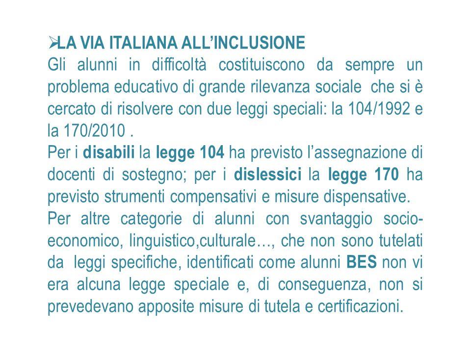 LA VIA ITALIANA ALLINCLUSIONE Gli alunni in difficoltà costituiscono da sempre un problema educativo di grande rilevanza sociale che si è cercato di risolvere con due leggi speciali: la 104/1992 e la 170/2010.