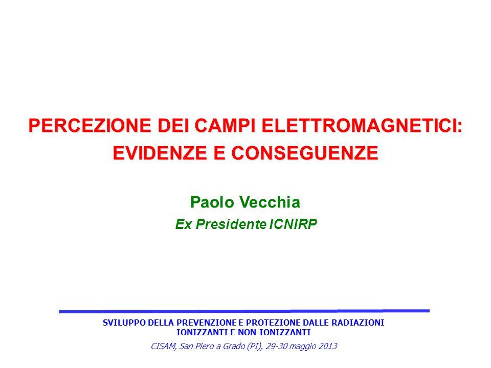SVILUPPO DELLA PREVENZIONE E PROTEZIONE DALLE RADIAZIONI IONIZZANTI E NON IONIZZANTI CISAM, San Piero a Grado (PI), 29-30 maggio 2013 PERCEZIONE DEI CAMPI ELETTROMAGNETICI: EVIDENZE E CONSEGUENZE Paolo Vecchia Ex Presidente ICNIRP