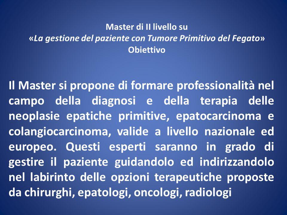 Master di II livello su «La gestione del paziente con Tumore Primitivo del Fegato» Obiettivo Il Master si propone di formare professionalità nel campo