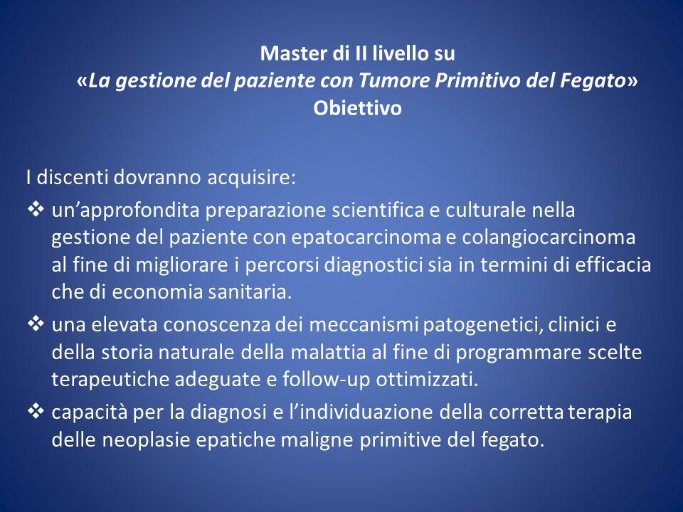 Master di II livello su «La gestione del paziente con Tumore Primitivo del Fegato» Obiettivo I discenti dovranno acquisire: unapprofondita preparazion