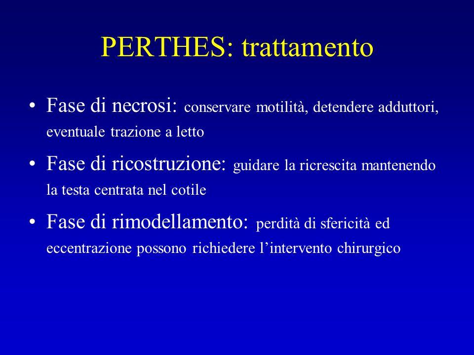 PERTHES: trattamento Fase di necrosi: conservare motilità, detendere adduttori, eventuale trazione a letto Fase di ricostruzione: guidare la ricrescit