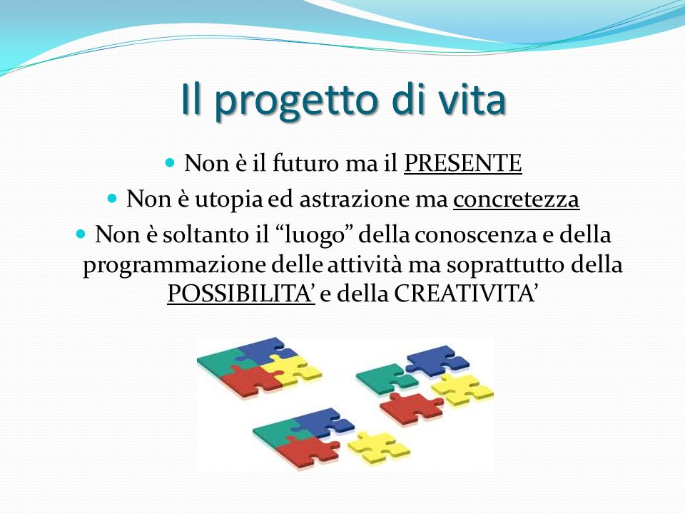 Il progetto di vita Non è il futuro ma il PRESENTE Non è utopia ed astrazione ma concretezza Non è soltanto il luogo della conoscenza e della programm