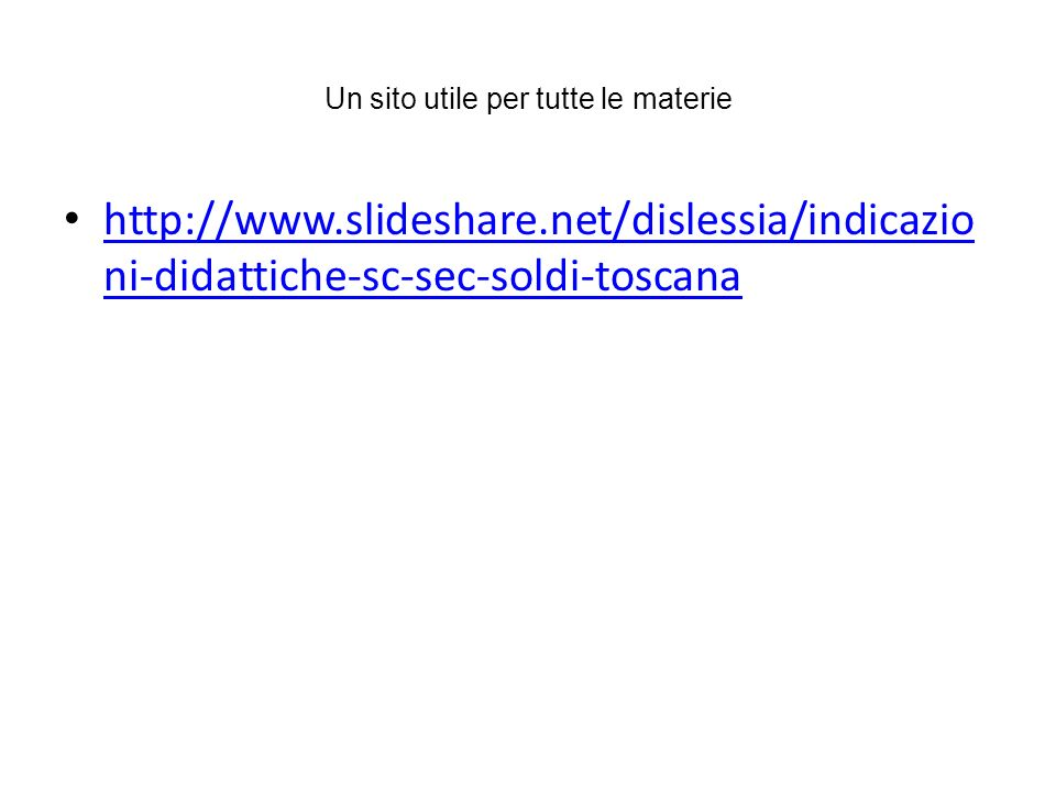 Un sito utile per tutte le materie http://www.slideshare.net/dislessia/indicazio ni-didattiche-sc-sec-soldi-toscana http://www.slideshare.net/dislessi