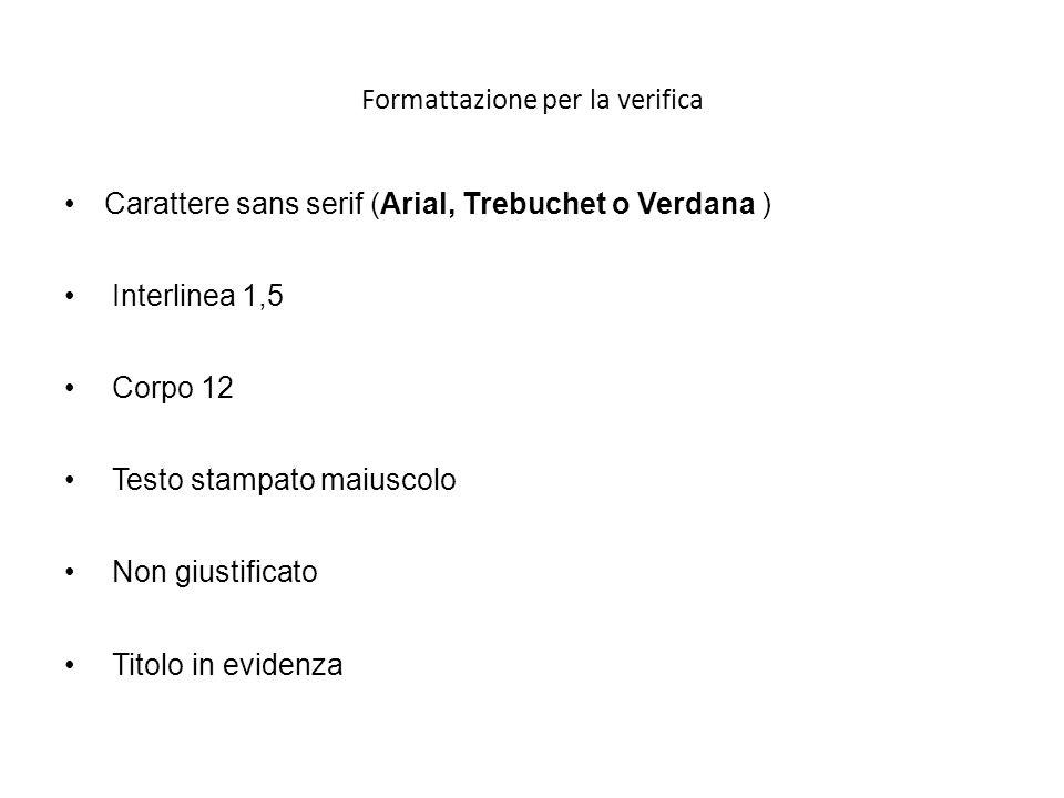 Formattazione per la verifica Carattere sans serif (Arial, Trebuchet o Verdana ) Interlinea 1,5 Corpo 12 Testo stampato maiuscolo Non giustificato Tit