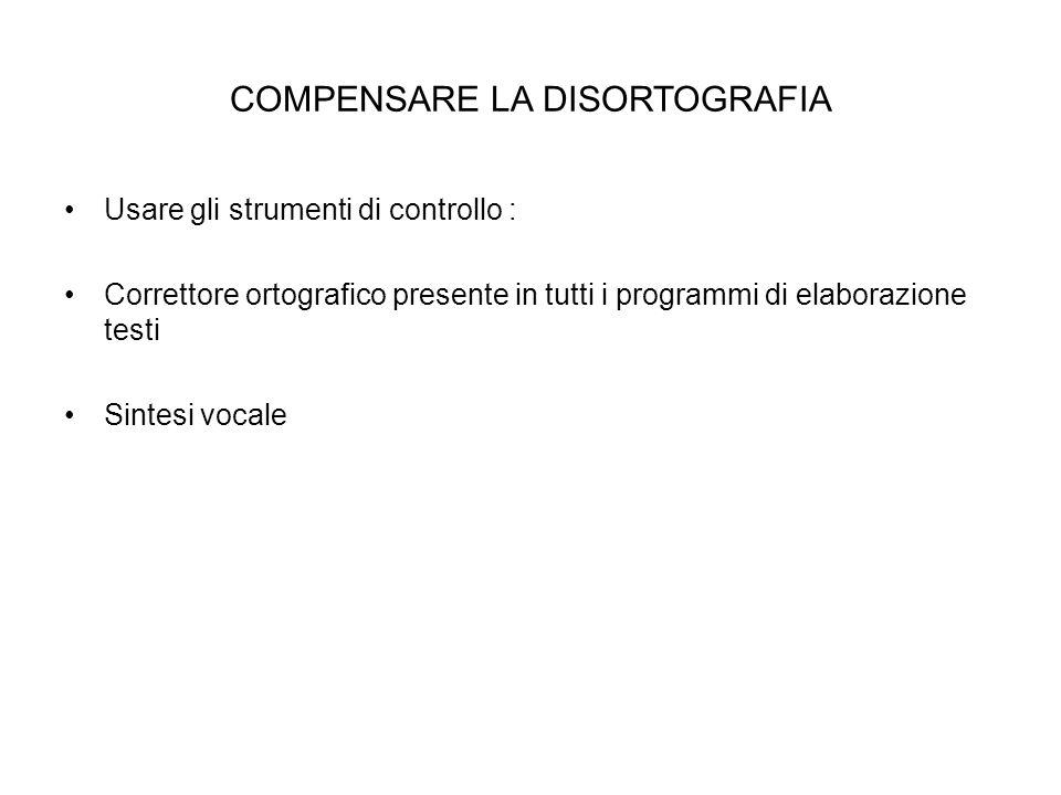 COMPENSARE LA DISORTOGRAFIA Usare gli strumenti di controllo : Correttore ortografico presente in tutti i programmi di elaborazione testi Sintesi voca