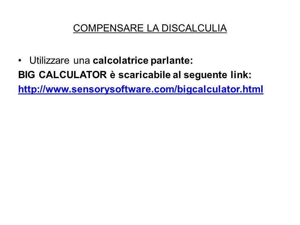 COMPENSARE LA DISCALCULIA Utilizzare una calcolatrice parlante: BIG CALCULATOR è scaricabile al seguente link: http://www.sensorysoftware.com/bigcalcu