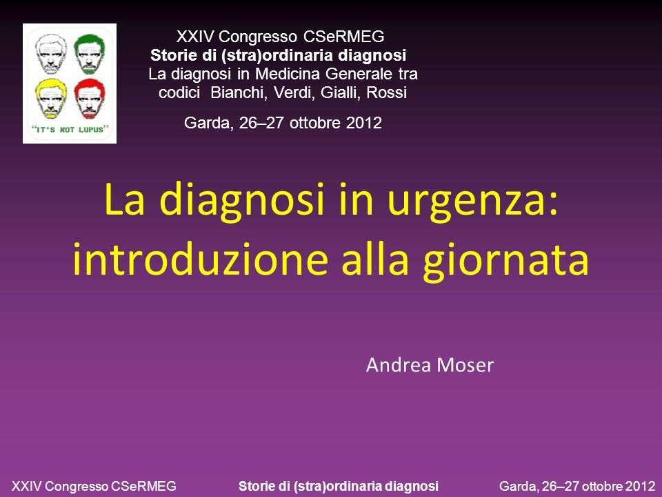 La diagnosi in urgenza: introduzione alla giornata Andrea Moser XXIV Congresso CSeRMEG Storie di (stra)ordinaria diagnosi La diagnosi in Medicina Gene