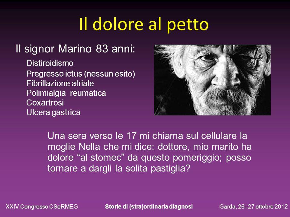 Il dolore al petto Il signor Marino 83 anni: Distiroidismo Pregresso ictus (nessun esito) Fibrillazione atriale Polimialgia reumatica Coxartrosi Ulcer