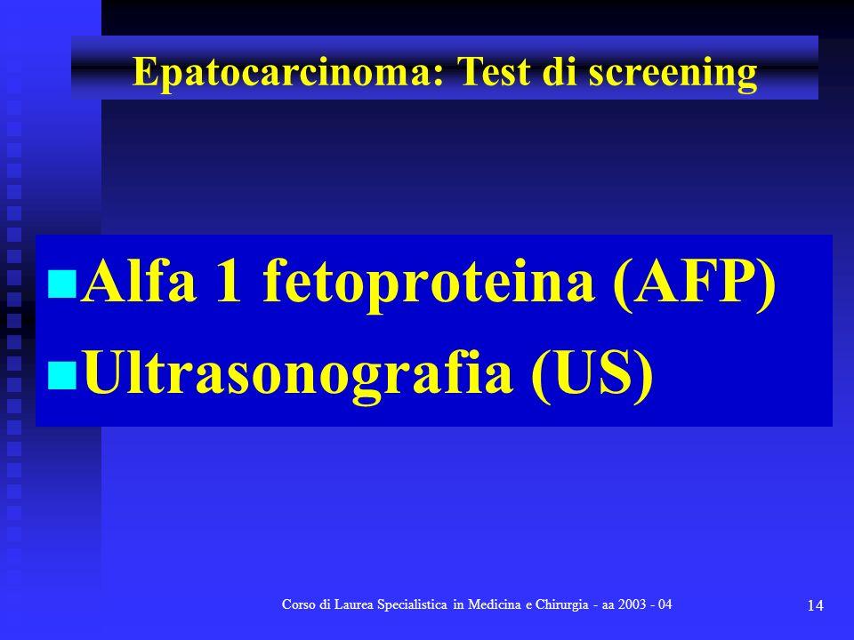 Corso di Laurea Specialistica in Medicina e Chirurgia - aa 2003 - 04 14 Alfa 1 fetoproteina (AFP) Ultrasonografia (US) Epatocarcinoma: Test di screeni