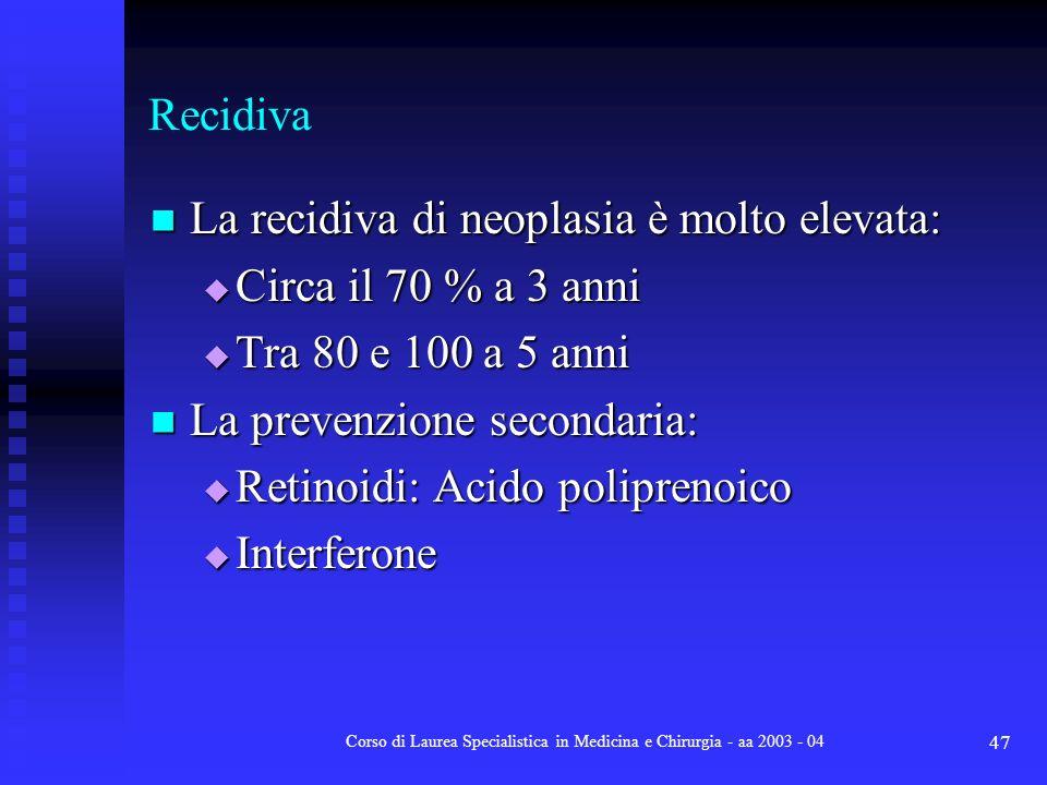 Corso di Laurea Specialistica in Medicina e Chirurgia - aa 2003 - 04 47 Recidiva La recidiva di neoplasia è molto elevata: La recidiva di neoplasia è