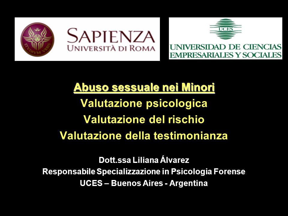 Abuso sessuale nei Minori Valutazione psicologica Valutazione del rischio Valutazione della testimonianza Dott.ssa Liliana Álvarez Responsabile Specializzazione in Psicologia Forense UCES – Buenos Aires - Argentina