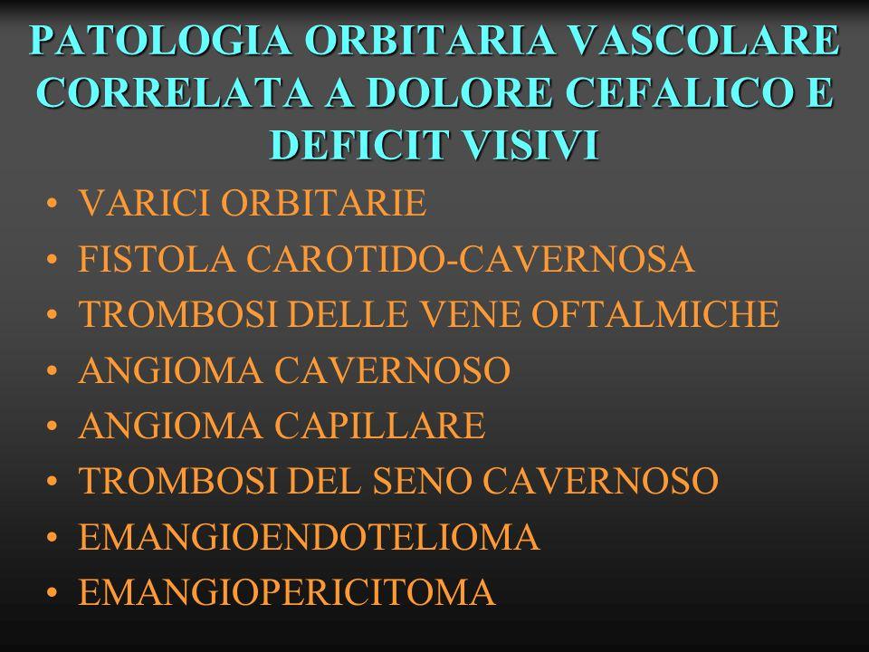 PATOLOGIA ORBITARIA VASCOLARE CORRELATA A DOLORE CEFALICO E DEFICIT VISIVI VARICI ORBITARIE FISTOLA CAROTIDO-CAVERNOSA TROMBOSI DELLE VENE OFTALMICHE