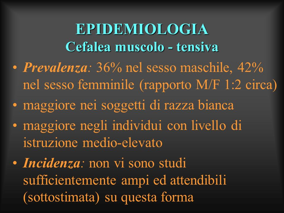 EPIDEMIOLOGIA Cefalea muscolo - tensiva Prevalenza: 36% nel sesso maschile, 42% nel sesso femminile (rapporto M/F 1:2 circa) maggiore nei soggetti di