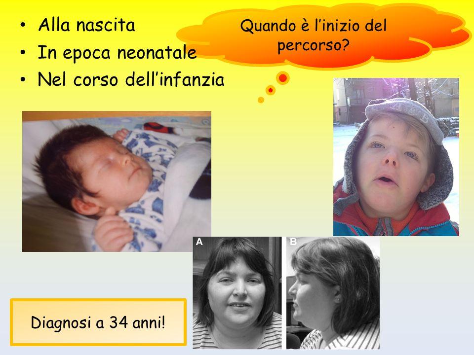 Quando è linizio del percorso? Alla nascita In epoca neonatale Nel corso dellinfanzia Diagnosi a 34 anni!