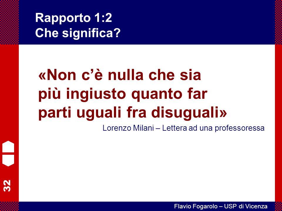 32 Flavio Fogarolo – USP di Vicenza «Non cè nulla che sia più ingiusto quanto far parti uguali fra disuguali» Lorenzo Milani – Lettera ad una professoressa Rapporto 1:2 Che significa?