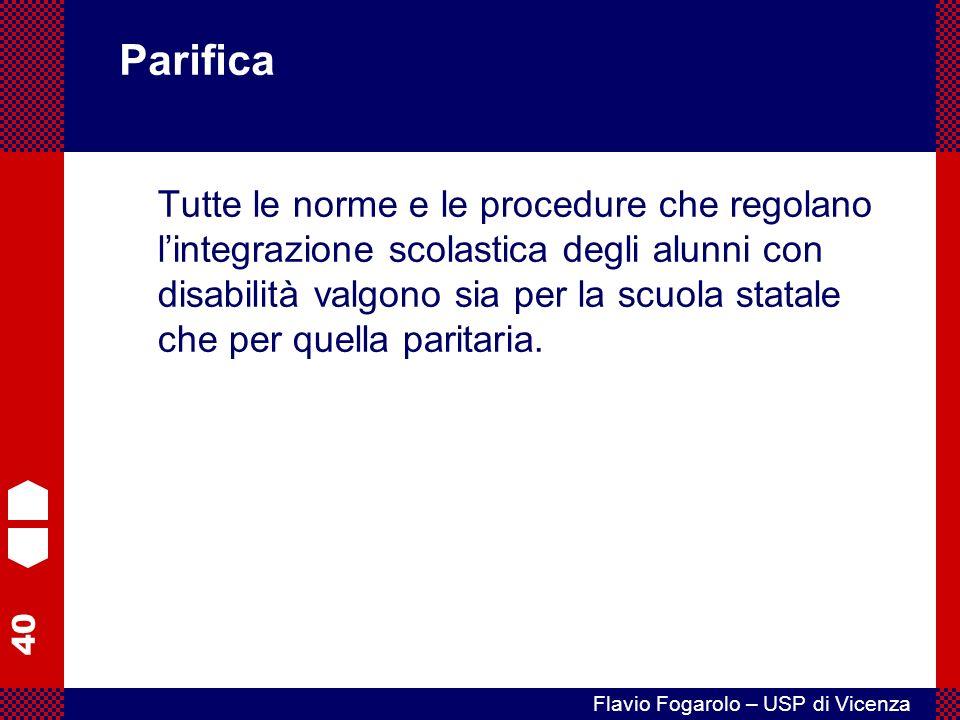 40 Flavio Fogarolo – USP di Vicenza Parifica Tutte le norme e le procedure che regolano lintegrazione scolastica degli alunni con disabilità valgono sia per la scuola statale che per quella paritaria.