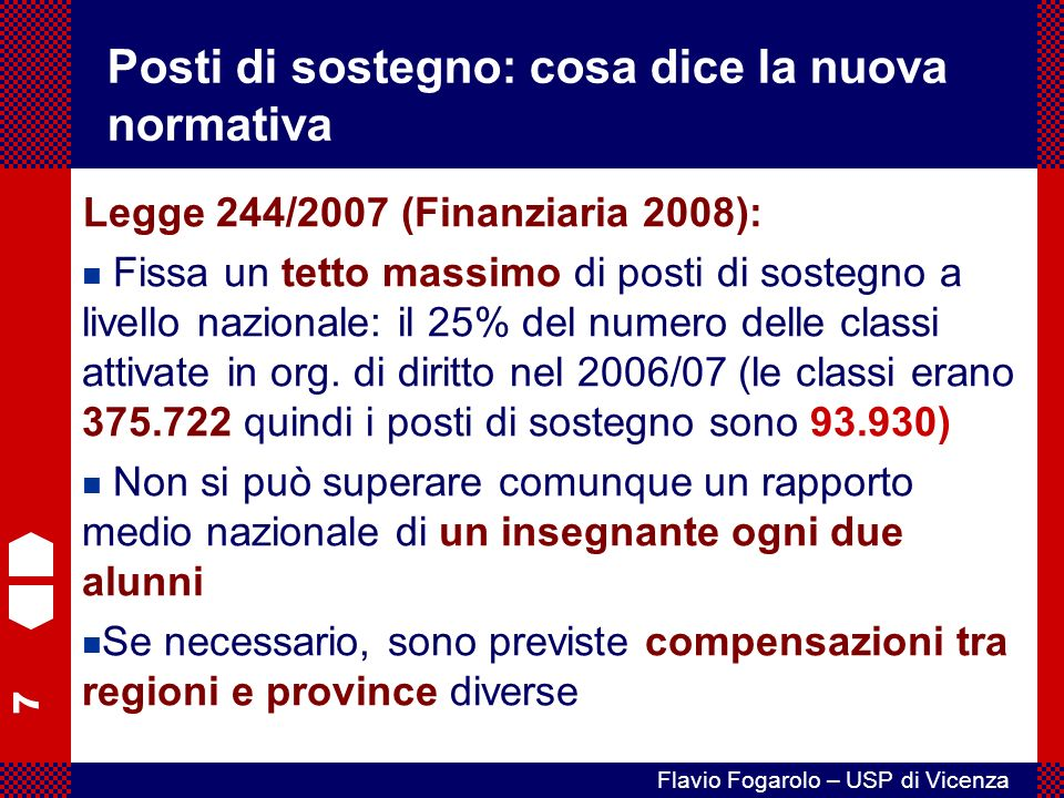 8 Flavio Fogarolo – USP di Vicenza Cosa dice la normativa Legge 244/2007 (Finanziaria 2008): I criteri di ripartizione e assegnazione devono fare riferimento alle effettive esigenze degli alunni Entro il 2010 vengono stabilizzati in organico di diritto il 70% dei posti di sostegno.