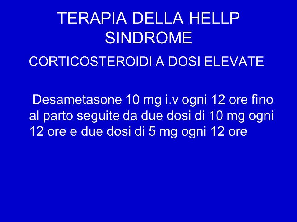 TERAPIA DELLA HELLP SINDROME CORTICOSTEROIDI A DOSI ELEVATE Desametasone 10 mg i.v ogni 12 ore fino al parto seguite da due dosi di 10 mg ogni 12 ore e due dosi di 5 mg ogni 12 ore
