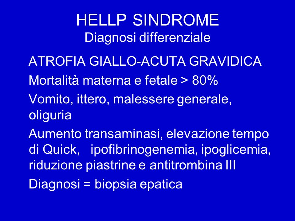 HELLP SINDROME Diagnosi differenziale ATROFIA GIALLO-ACUTA GRAVIDICA Mortalità materna e fetale > 80% Vomito, ittero, malessere generale, oliguria Aumento transaminasi, elevazione tempo di Quick, ipofibrinogenemia, ipoglicemia, riduzione piastrine e antitrombina III Diagnosi = biopsia epatica