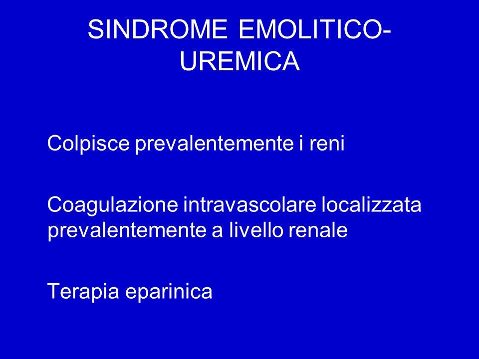 SINDROME EMOLITICO- UREMICA Colpisce prevalentemente i reni Coagulazione intravascolare localizzata prevalentemente a livello renale Terapia eparinica