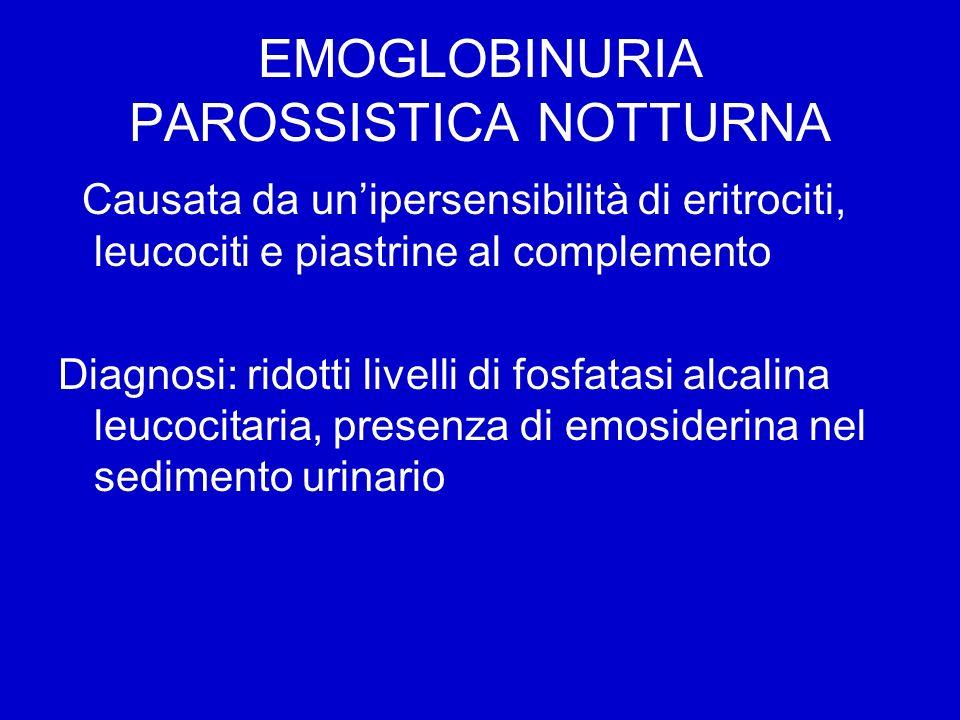EMOGLOBINURIA PAROSSISTICA NOTTURNA Causata da unipersensibilità di eritrociti, leucociti e piastrine al complemento Diagnosi: ridotti livelli di fosf