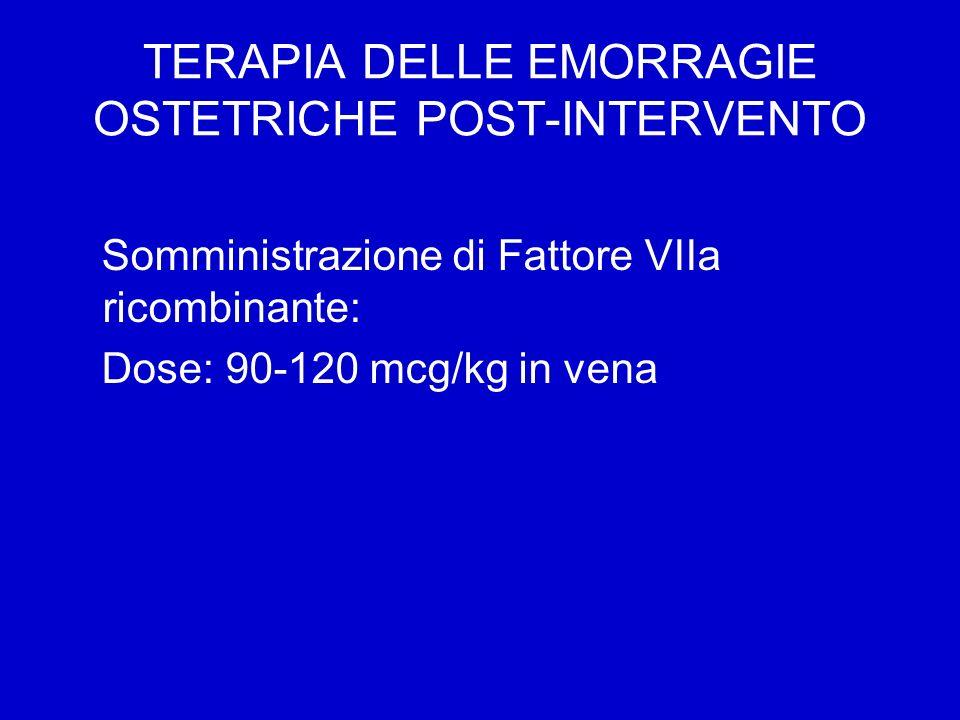 TERAPIA DELLE EMORRAGIE OSTETRICHE POST-INTERVENTO Somministrazione di Fattore VIIa ricombinante: Dose: 90-120 mcg/kg in vena