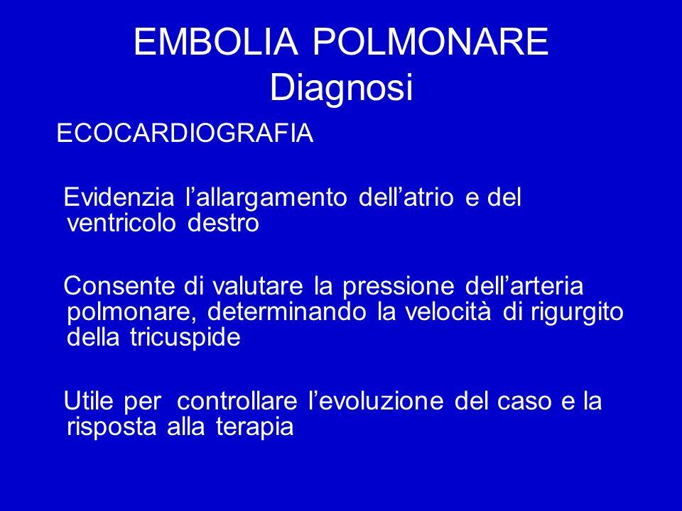 EMBOLIA POLMONARE Diagnosi ECOCARDIOGRAFIA Evidenzia lallargamento dellatrio e del ventricolo destro Consente di valutare la pressione dellarteria pol