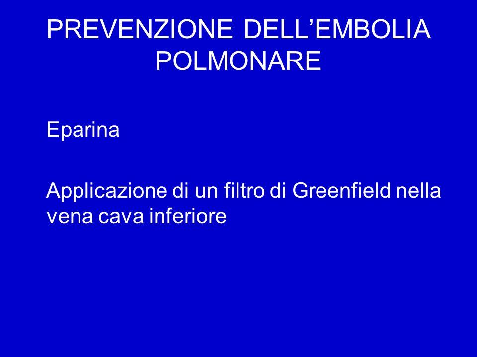 PREVENZIONE DELLEMBOLIA POLMONARE Eparina Applicazione di un filtro di Greenfield nella vena cava inferiore