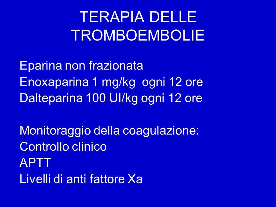 TERAPIA DELLE TROMBOEMBOLIE Eparina non frazionata Enoxaparina 1 mg/kg ogni 12 ore Dalteparina 100 UI/kg ogni 12 ore Monitoraggio della coagulazione: Controllo clinico APTT Livelli di anti fattore Xa