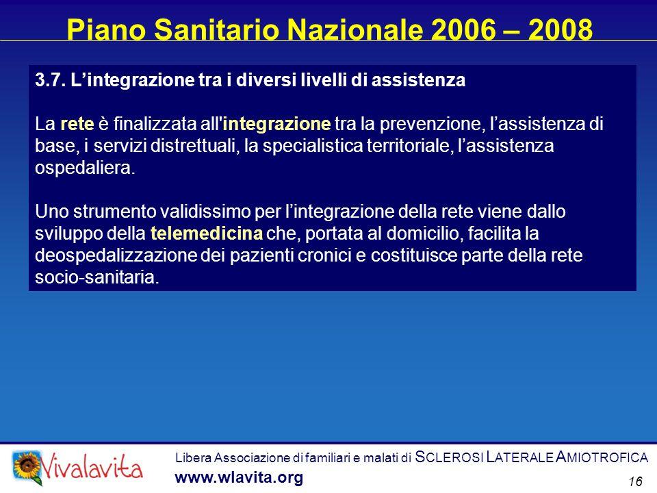 Libera Associazione di familiari e malati di S CLEROSI L ATERALE A MIOTROFICA www.wlavita.org 16 Piano Sanitario Nazionale 2006 – 2008 3.7. Lintegrazi