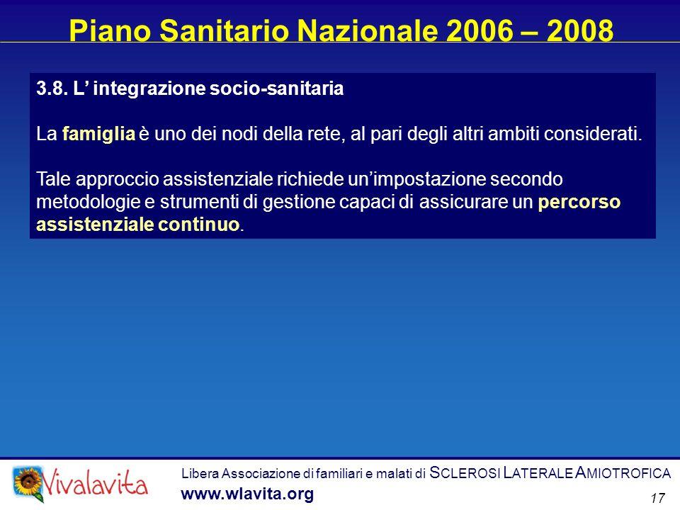 Libera Associazione di familiari e malati di S CLEROSI L ATERALE A MIOTROFICA www.wlavita.org 17 Piano Sanitario Nazionale 2006 – 2008 3.8. L integraz