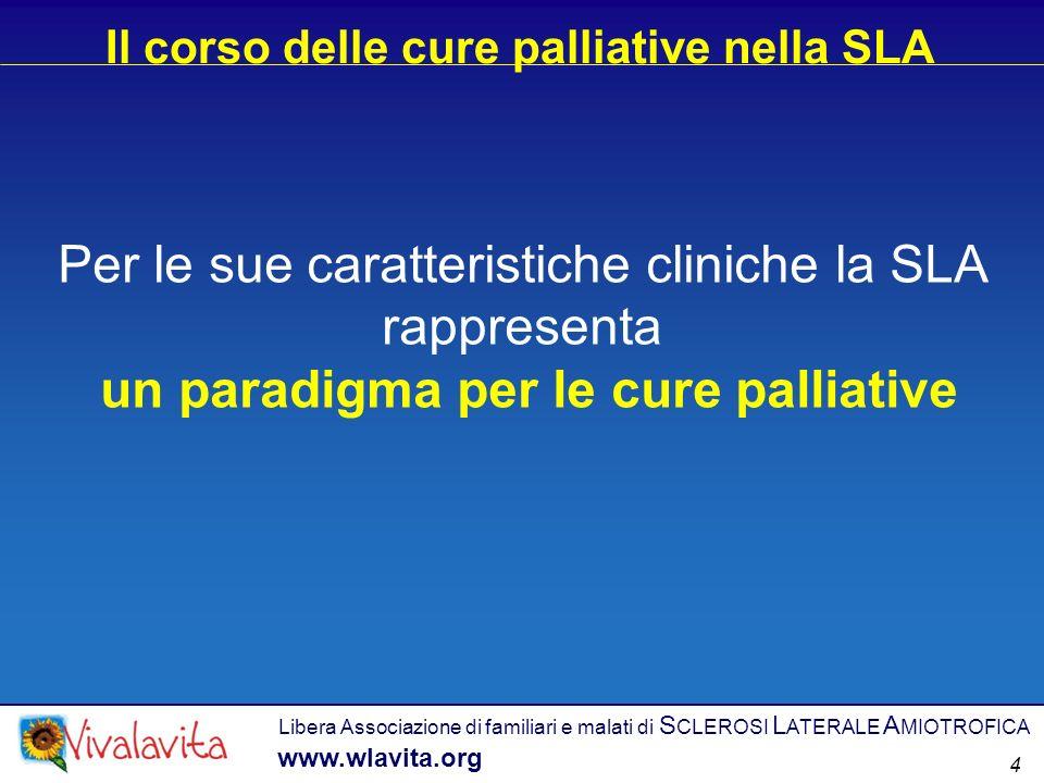 Per le sue caratteristiche cliniche la SLA rappresenta un paradigma per le cure palliative Il corso delle cure palliative nella SLA Libera Associazione di familiari e malati di S CLEROSI L ATERALE A MIOTROFICA www.wlavita.org 4
