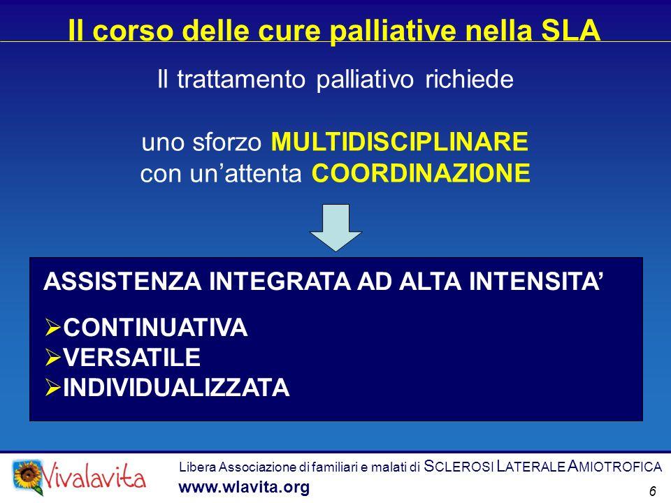 Il trattamento palliativo richiede uno sforzo MULTIDISCIPLINARE con unattenta COORDINAZIONE Il corso delle cure palliative nella SLA Libera Associazione di familiari e malati di S CLEROSI L ATERALE A MIOTROFICA www.wlavita.org 6 ASSISTENZA INTEGRATA AD ALTA INTENSITA CONTINUATIVA VERSATILE INDIVIDUALIZZATA