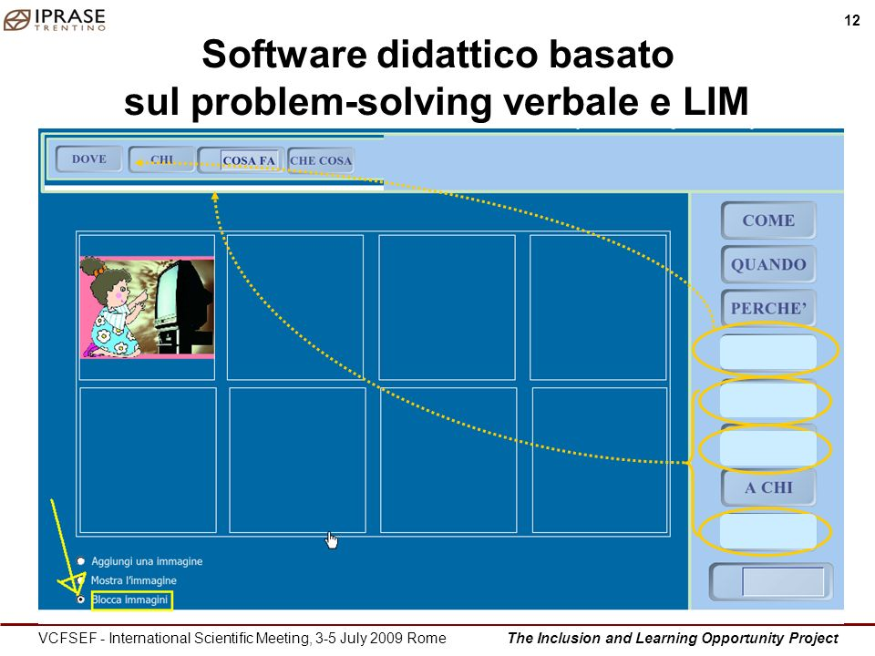 The Inclusion and Learning Opportunity Project 12 VCFSEF - International Scientific Meeting, 3-5 July 2009 Rome Software didattico basato sul problem-solving verbale e LIM