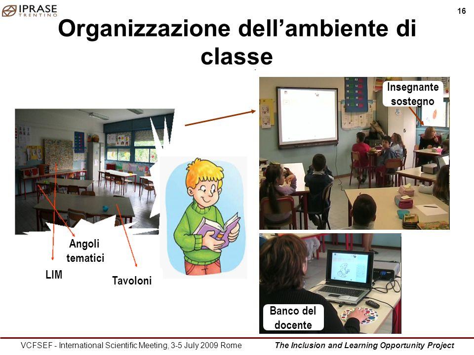 The Inclusion and Learning Opportunity Project 16 VCFSEF - International Scientific Meeting, 3-5 July 2009 Rome Organizzazione dellambiente di classe LIM Angoli tematici Tavoloni Banco del docente Insegnante sostegno