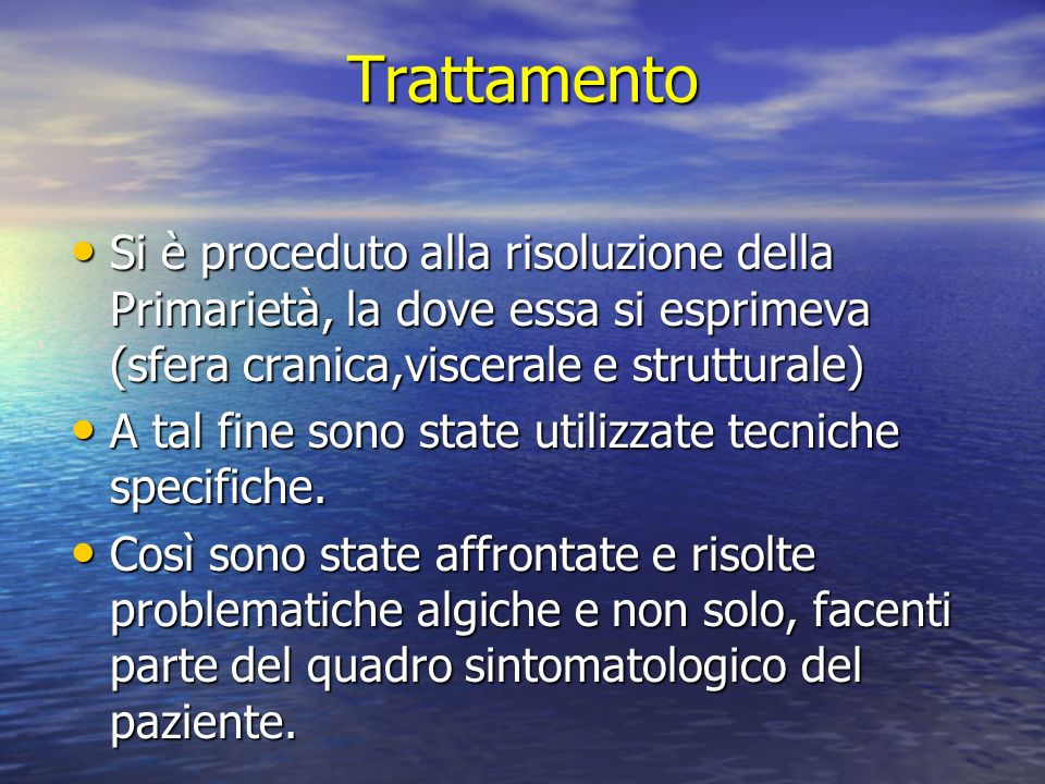 Trattamento Si è proceduto alla risoluzione della Primarietà, la dove essa si esprimeva (sfera cranica,viscerale e strutturale) Si è proceduto alla ri