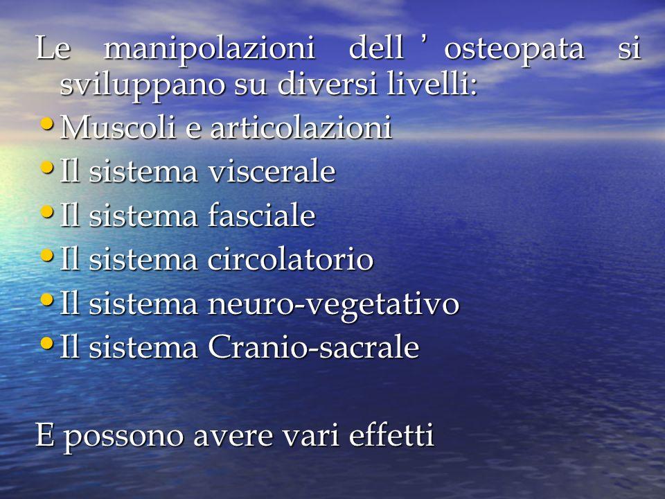 Le manipolazioni dellosteopata si sviluppano su diversi livelli: Muscoli e articolazioni Muscoli e articolazioni Il sistema viscerale Il sistema visce