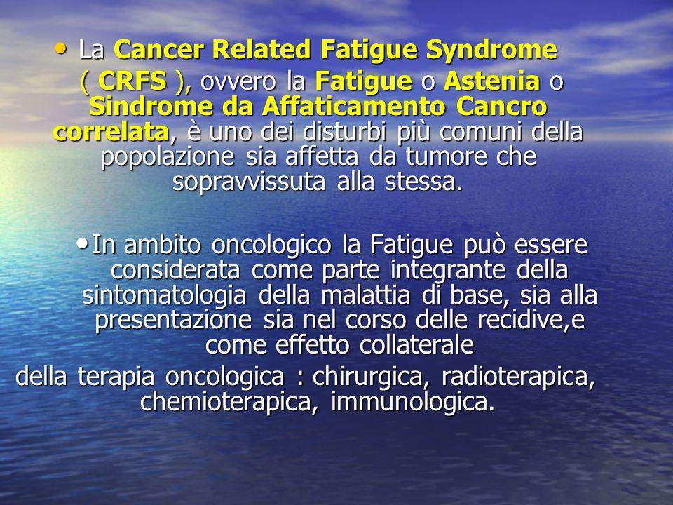 La Cancer Related Fatigue Syndrome La Cancer Related Fatigue Syndrome ( CRFS ), ovvero la Fatigue o Astenia o Sindrome da Affaticamento Cancro correla