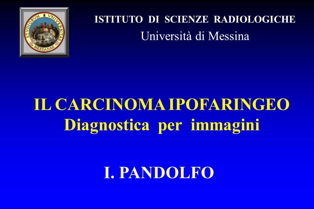 IL CARCINOMA IPOFARINGEO Diagnostica per immagini I. PANDOLFO ISTITUTO DI SCIENZE RADIOLOGICHE Università di Messina