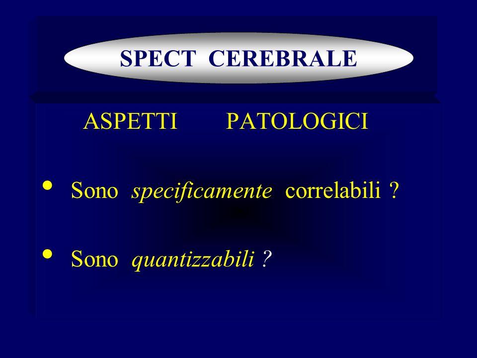 ASPETTI PATOLOGICI Sono specificamente correlabili ? Sono quantizzabili ? SPECT CEREBRALE